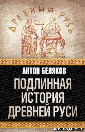 Скачать Подлинная история Древней Руси, автор Антон Беляков